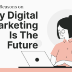 7 Important Reasons on Why Digital Marketing Is The Future